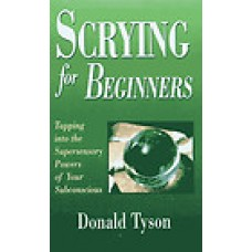 Scrying for Beginners (Tapping into the Supersensory Powers of Your Subconscious)